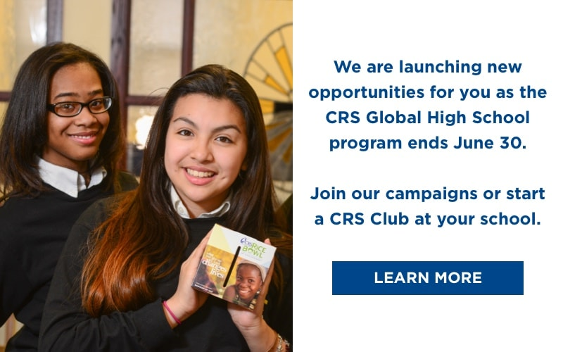 The CRS Global High School program will end on June 30 as we launch new opportunities for you to participate in our work around the world. Join our campaigns or take the next step by starting a CRS Club at your school to continue empowering your students to work for global justice and support our human family. Learn More!