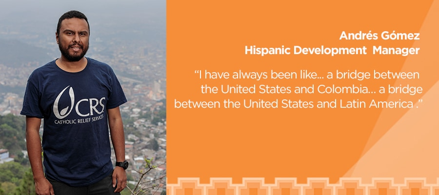 Andrés Gómez, Hispanic Development Manager. 'I have always been like... a bridge between the United States and Colombia... a bridge between the United States and Latin American.'