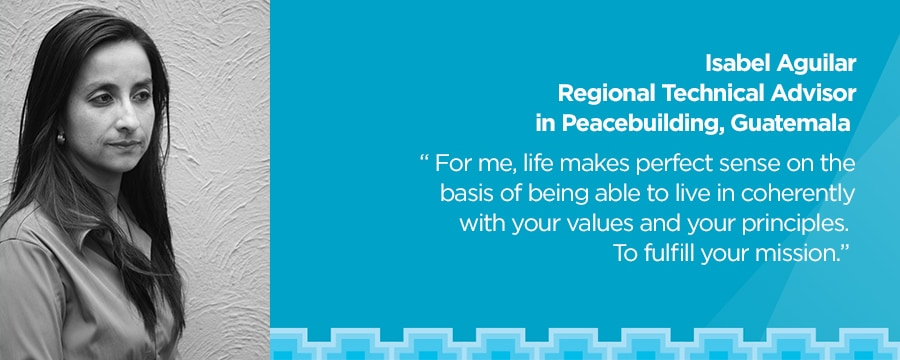 Isabel Aguilar, Regional Technical Advisor in Peacebuilding, Guatemala. 'For me, life makes perfect sense on the basis of being able to live in coherently with your values and your principles. To fullfill your mission.'