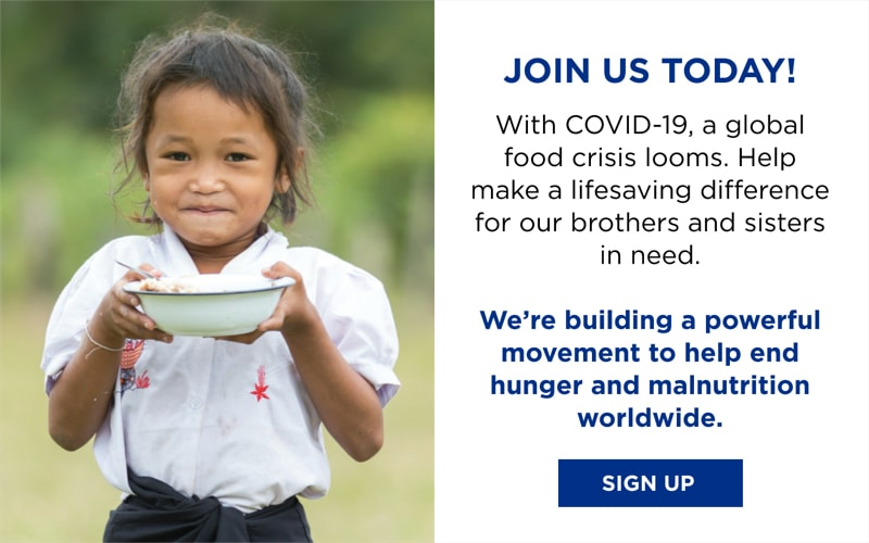 Join Us Today! With COVID-19, a global food crisis looms. Help make a lifesaving difference for our brothers and sisters in need. We're building a powerful movement to help end hunger and malnutrition worldwide. Sign Up!
