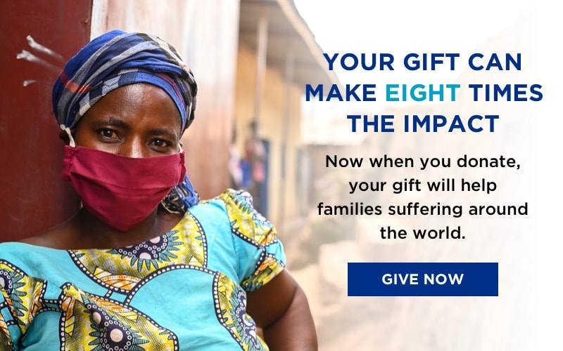 Your Gift Can Make Eight Times The Impact. Now when you donate, your gift will help families suffering around the world. Give Now!