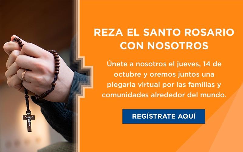 Reza el Santo Rosario con Nosotros. Únete a nosotros el jueves, 14 de octubre y oremos juntos una plegaria virtual por las familias y comunidades alrededor del mundo. Regístrate aquí!